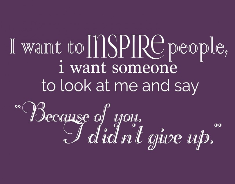 """I want to inspire people, I want someone to look at me and say """"because of you, I didn't give up."""""""