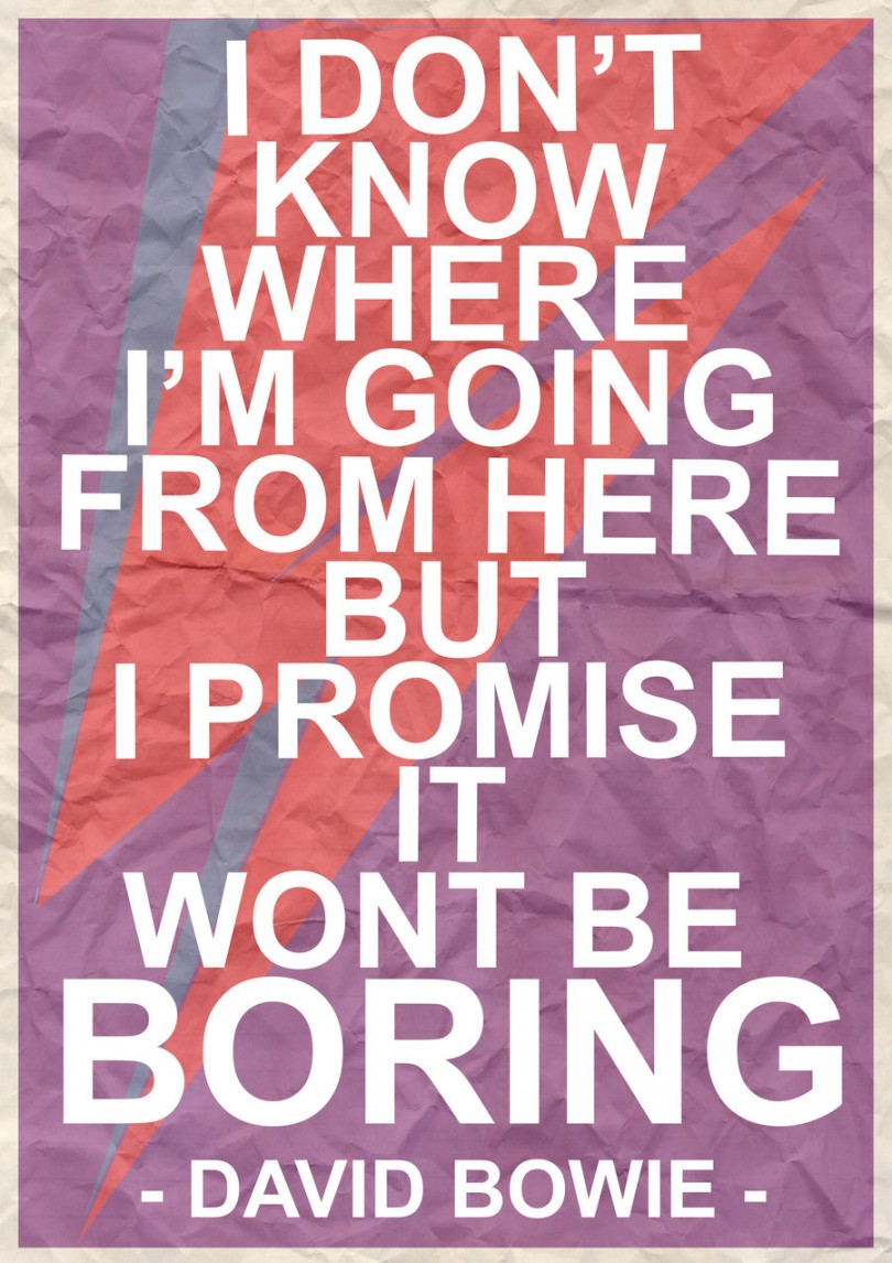 I don't know where I'm going from here, but I promise it won't be boring. - David Bowie