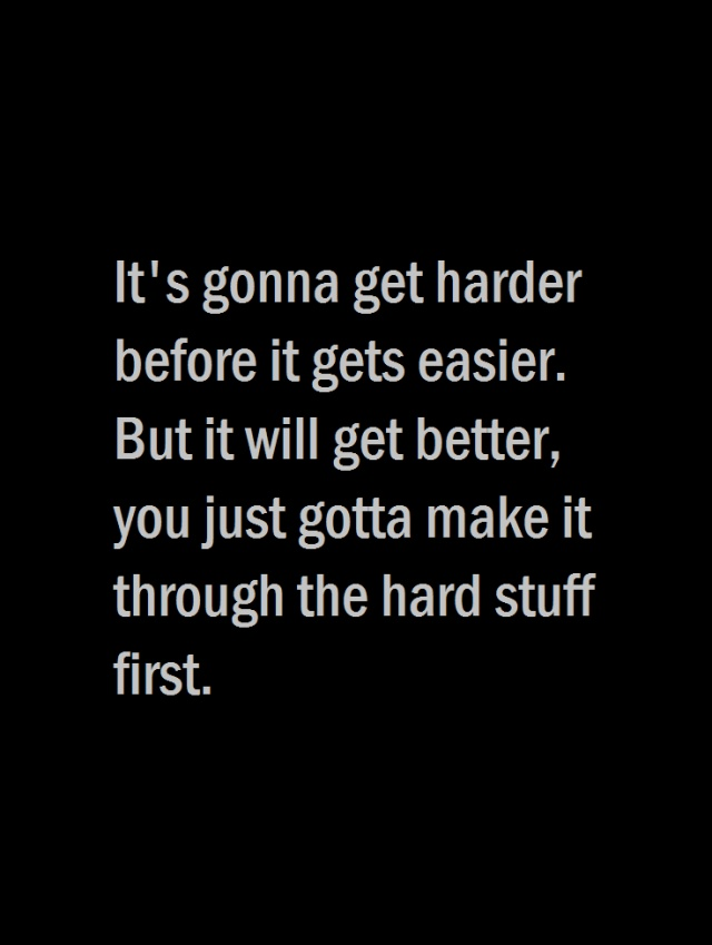 It's gonna get harder before it gets easier. But it will get better, you just gotta make it through the hard stuff first.