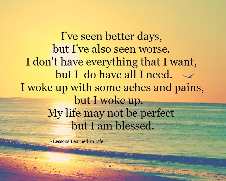 I've seen better days, but I've also seen worse. I don't have everything that I want, but I do have all I need. I woke up with some aches and pains, but I woke up. My life may not be perfect but I am blessed.