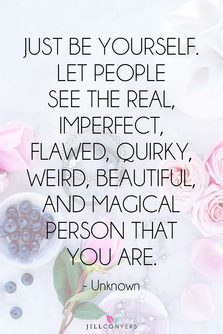 Just be yourself. Let people see the real, imperfect, flawed, quirky, weird, beautiful and magical person you are.