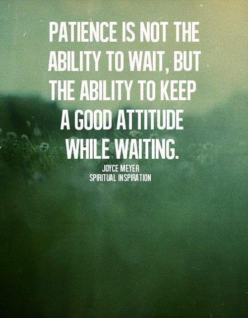 Patience is not the ability to wait, but the ability to keep a good attitude while waiting. - Joyce Meyer