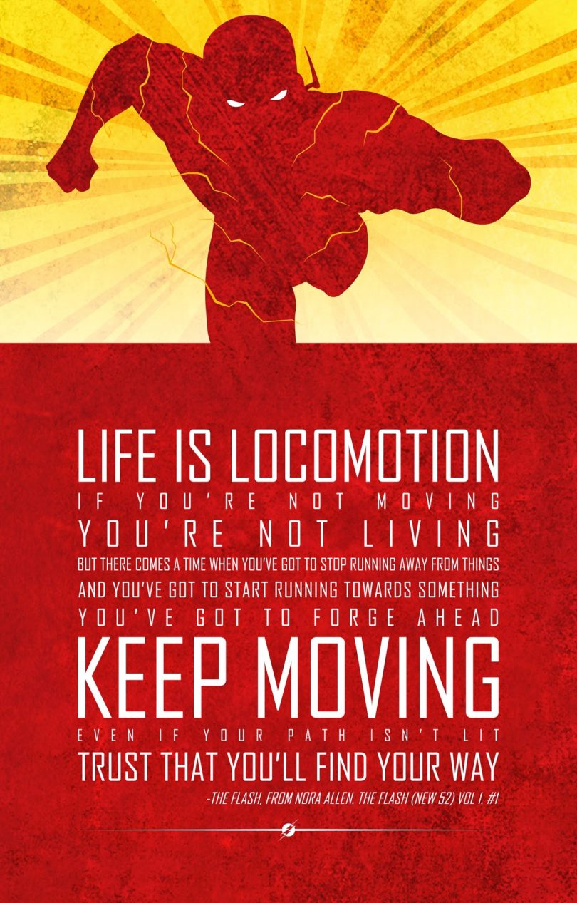Life is locomotion. If you're not moving you're not living, but there comes a time when you've got to stop running away from things and you've got to start running towards something, you've got to forge ahead. Keep moving. Even if your path isn't lit , trust that you'll find your way. - The Flash