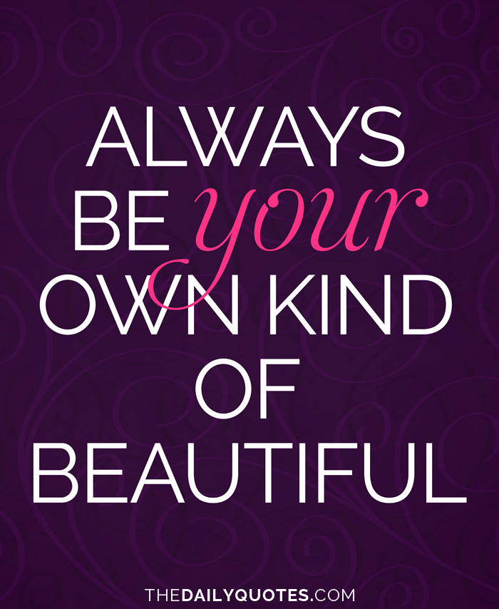 Always be your own kind of beautiful.