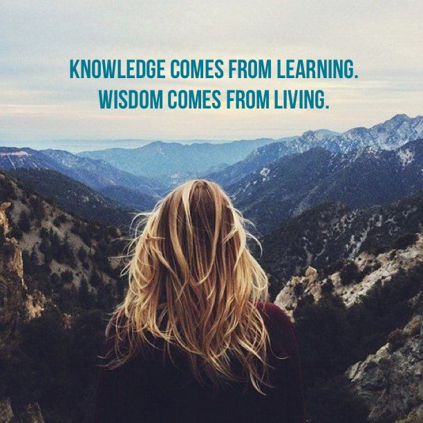 Knowledge comes from learning, wisdom comes from living.
