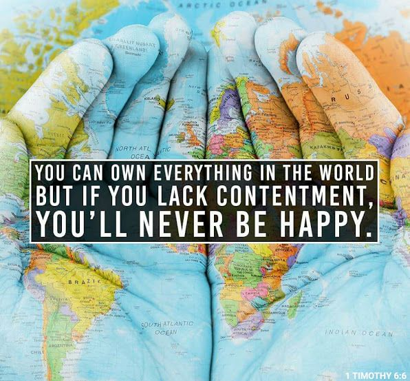 You can own everything in the world but if you lack contentment, you'll never be happy.
