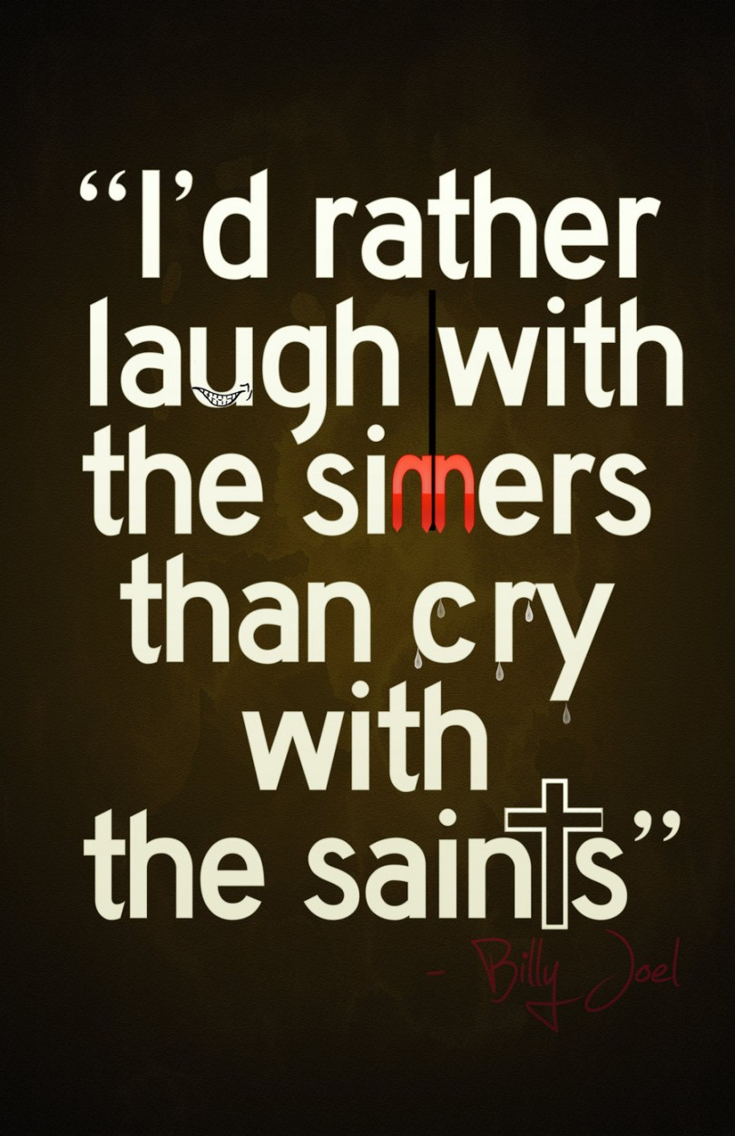 I'd rather laugh with the sinners than cry with the saints. - Billy Joel