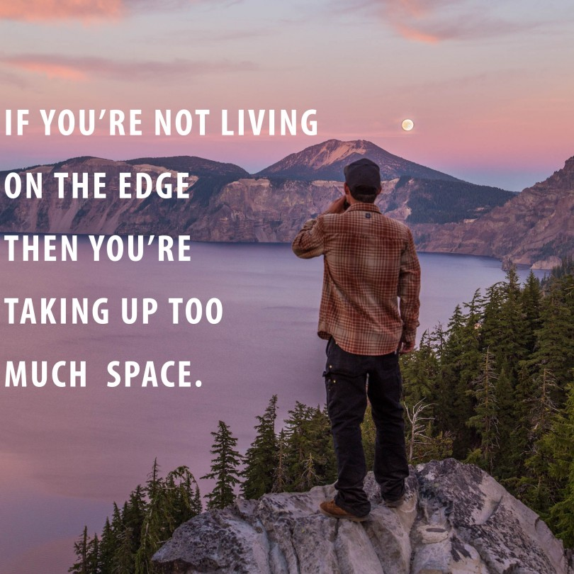 If you're not living on the edge, then you're taking up too much space.