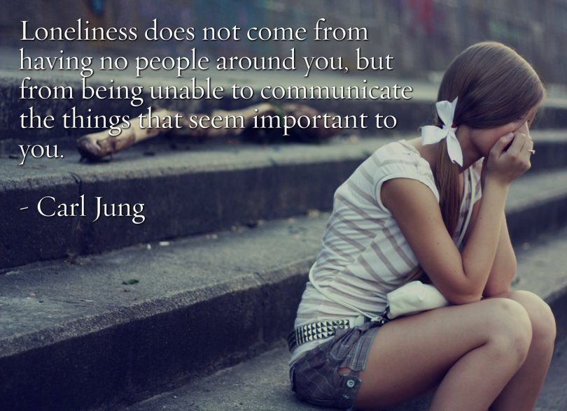 Loneliness does not come from having no people around you, but from being unable to communicate the things that seem important to you. - Carl Jung
