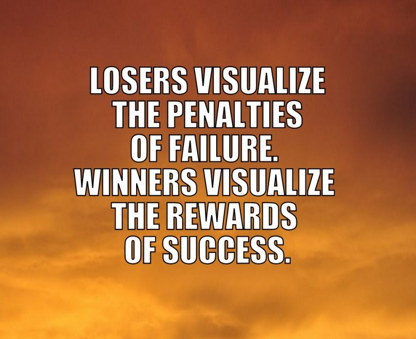 Losers visualize the penalties of failure. Winners visualize the rewards of success.