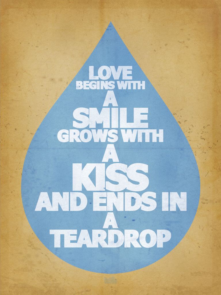 Love begins with a smile, grows with a kiss and ends in a teardrop.