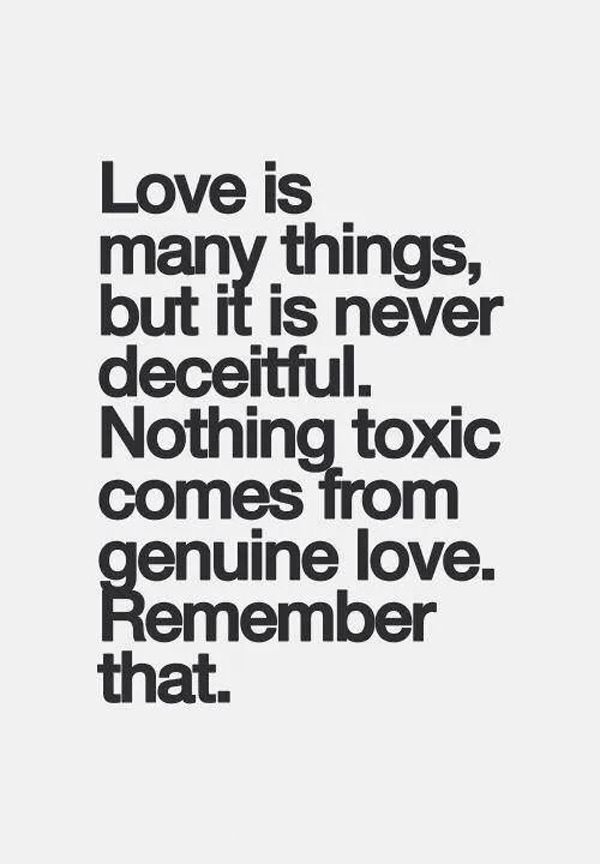 Love is many things, but it is never deceitful. Nothing toxic comes from genuine love. Remember that.
