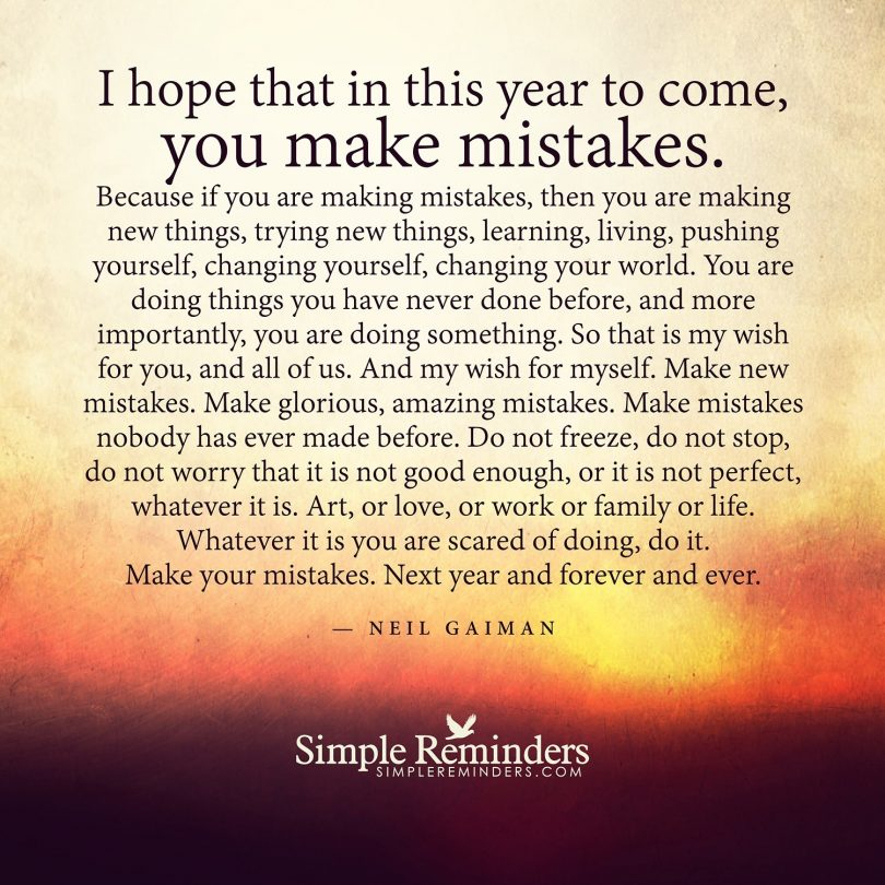I hope that in this year to come, you make mistakes. Because if you are making mistakes, then you are making new things, trying new things, learning, living, pushing yourself, changing yourself, changing your world. You are doing things you have never done before, and more importantly, you are doing something. So that is my wish for you, and all of us. And my wish for myself. Make new mistakes. Make glorious, amazing mistakes. Make mistakes nobody has ever made before. Do not freeze, do not stop, do not worry that it is not good enough, or it is not perfect, whatever it is. Art, or love, or work or family or life. Whatever it is you are scared of doing, do it. Make your mistakes. Next year and forever and ever. - Neil Gaiman