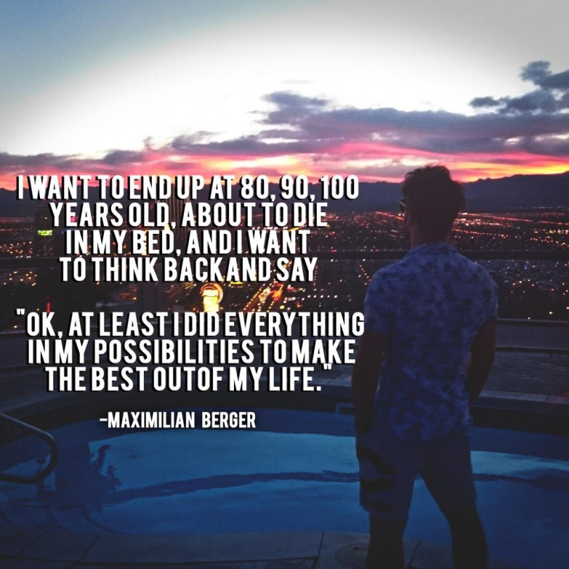 """I want to end up at 80, 90, 100 years old, about to die in my bed, and I want to think back and say """"OK, at least I did everything in my possibilities to make the best out of my life."""" - Maximilian Berger"""