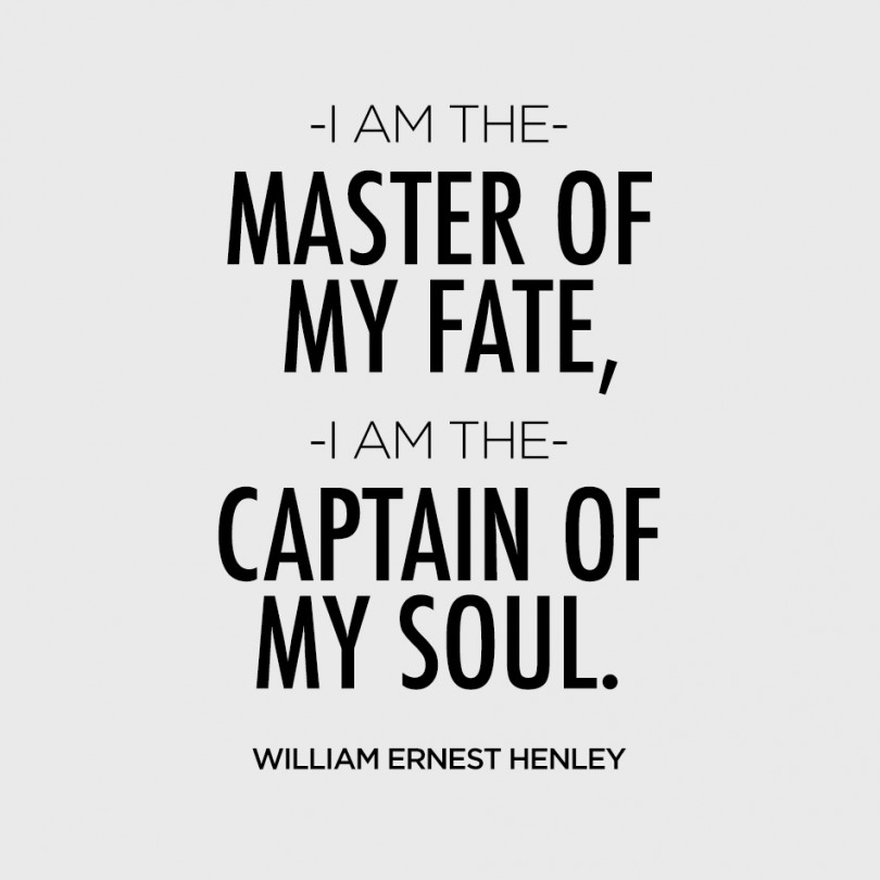 I am the master of my fate, I am the captain of my soul. - William Ernest Henley