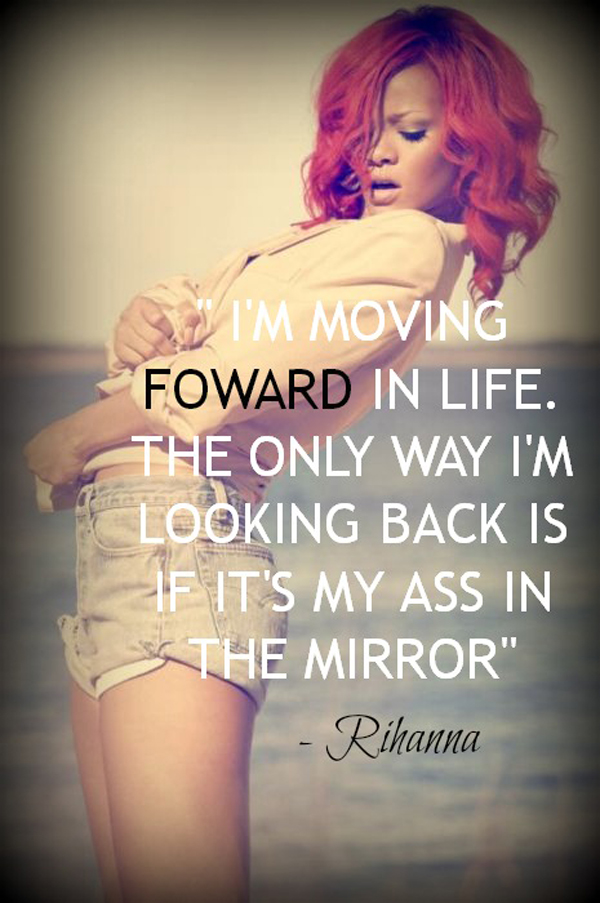 I'm moving forward in life. The only way I'm looking back is if it's my ass in the mirror. - Rihanna