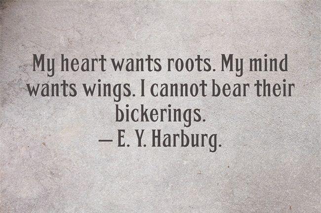 My heart wants roots. My mind wants wings. I cannot bear their bickerings. - E.Y. Harburg