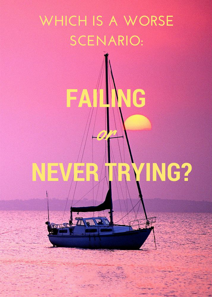 Which is a worse scenario : failing or never trying?