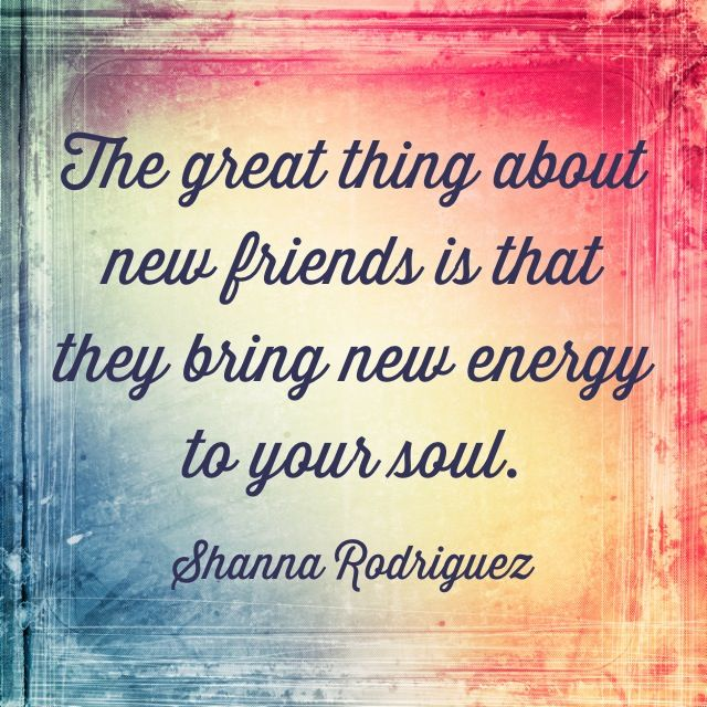 The great thing about new friends is that they bring new energy to your soul. - Shanna Rodriguez