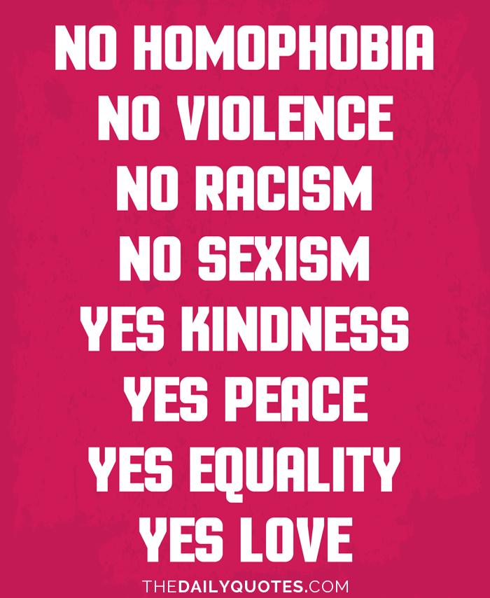 No homophobia, no violence, no racism, no sexism. Yes kindness, yes peace, yes equality, yes love.