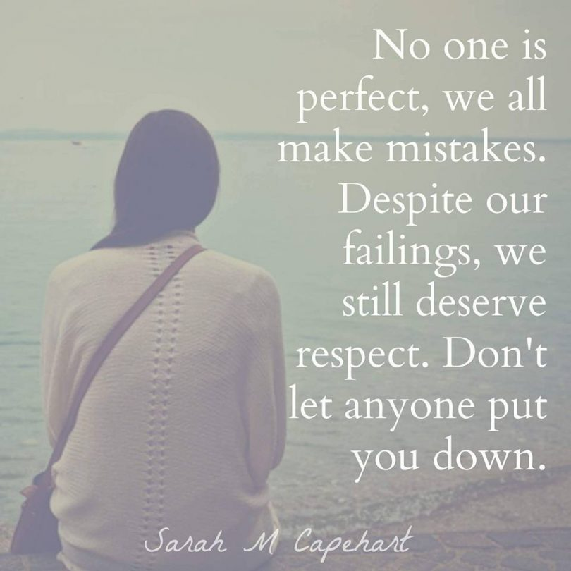 No one is perfect, we all make mistakes. Despite our failings, we still deserve respect. Don't let anyone put you down. - Sarah M Capehart