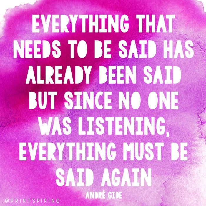 Everything that needs to be said has already been said but since no one was listening, everything must be said again. - André Gide