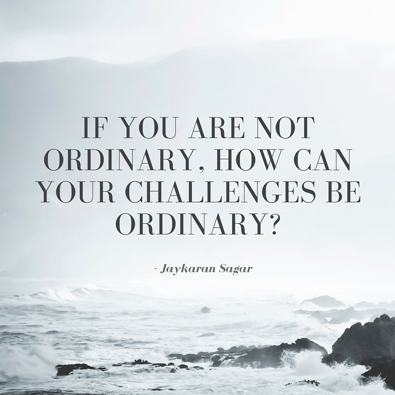 If you are not ordinary, how can your challenges be ordinary? - Jaykaran Sagar