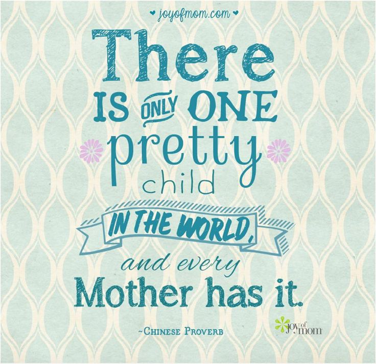 There is only one pretty child in the world and every Mother has it. - Chinese Proverb