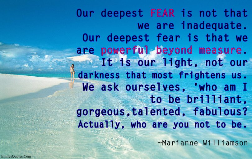 Our deepest fear is not that we are inadequate. Our deepest fear is that we are powerful beyond measure. It is our light, not our darkness that most frightens us. We ask ourselves, 'who am I to be brilliant, gorgeous,talented, fabulous?' Actually, who are you not to be. - Marianne Williamson