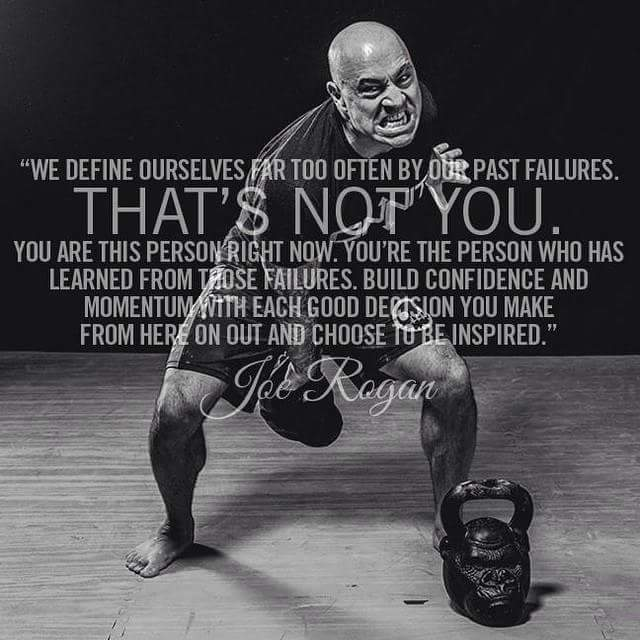 We define ourselves far too often by our past failures, that's not you. You are this person right now. You're the person who has learned from those failures. Build confidence and momentum with each good decision you make from here on out and choose to be inspired. - Joe Rogan