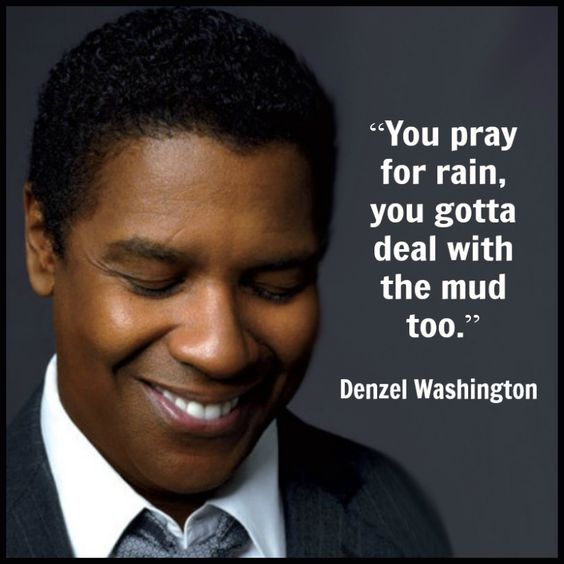 You pray for rain, you gotta deal with the mud too. - Denzel Washington