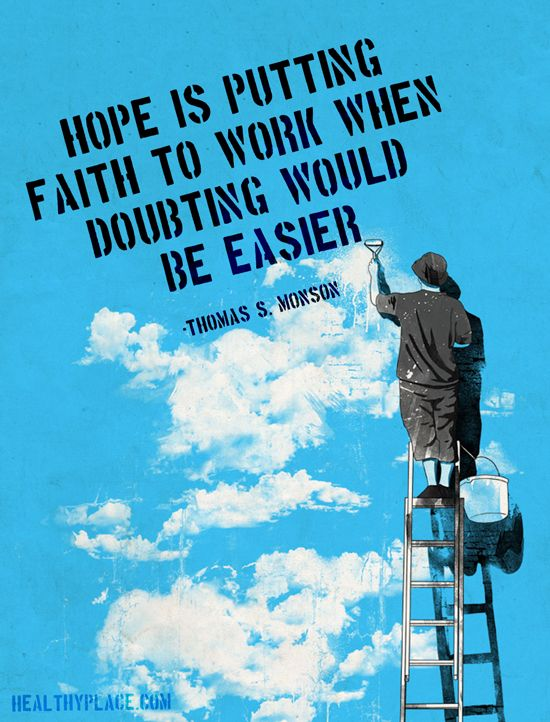 Hope is putting faith to work when doubting would be easier. - Thomas S. Monson