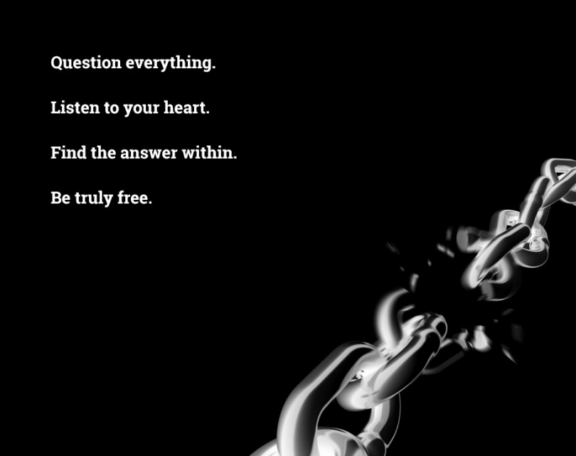 Question everything. Listen to your heart. Find the answer within. Be truly free.
