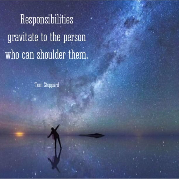 Responsibilities gravitate to the person who can shoulder them. - Tom Stoppard