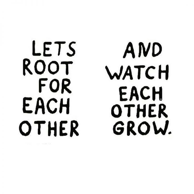 Let's root for each other, and watch each other grow.