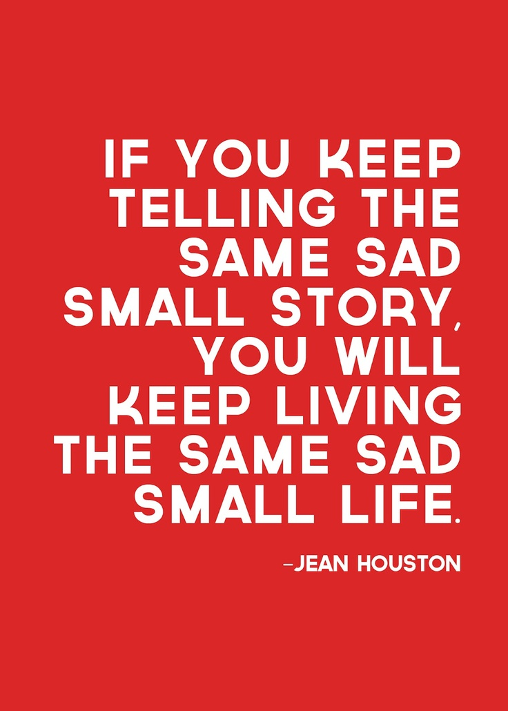 If you keep telling the same sad small story, you will keep living the same sad small life. - Jean Houston
