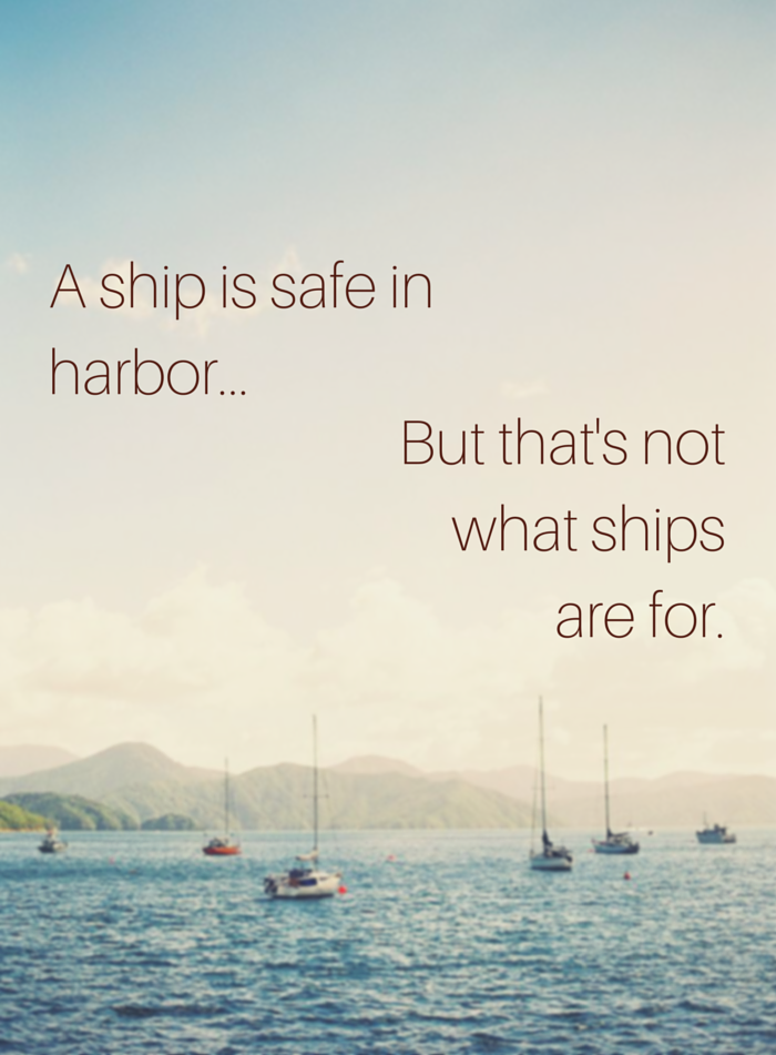 A ship is safe in harbor, but that's not what ships are for.