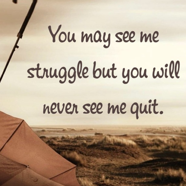 You may see me struggle, but you will never see me quit.