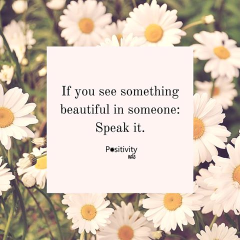 If you see something beautiful in someone: Speak it.