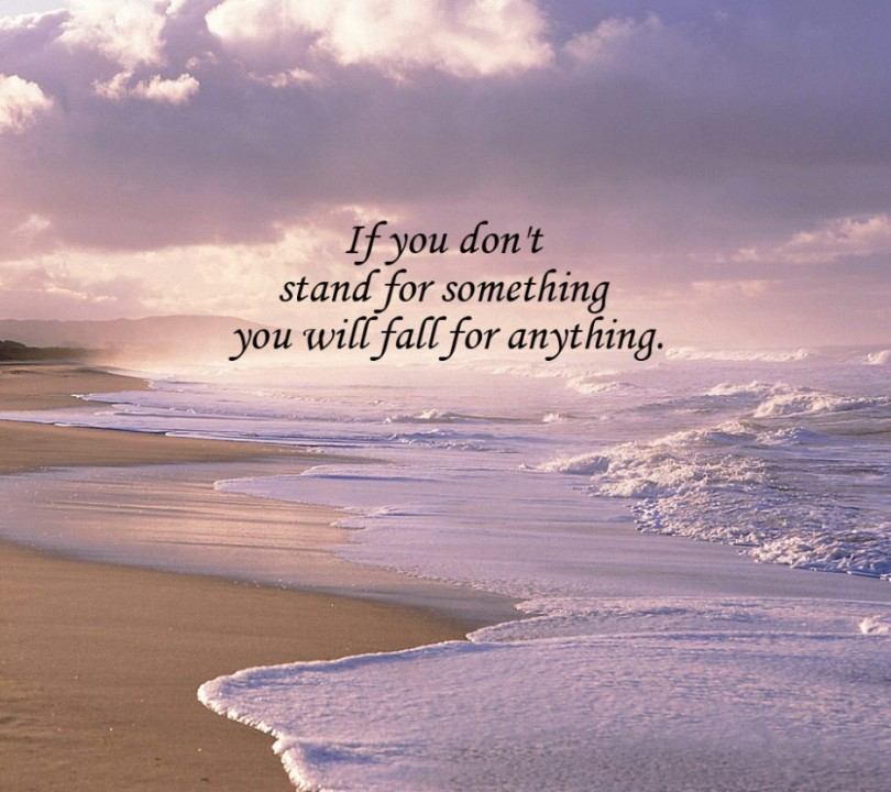 If you don't stand for something you will fall for anything.