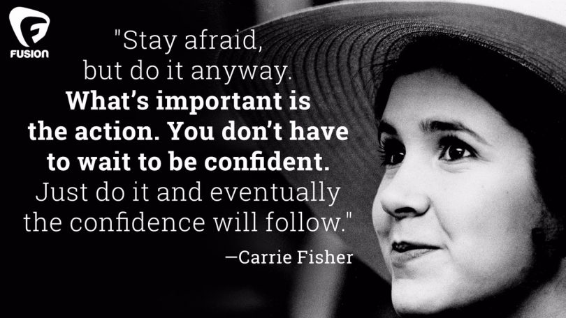 Stay afraid, but do it anyway. What's important is the action. You don't have to wait to be confident. Just do it and eventually the confidence will follow. - Carrie Fisher