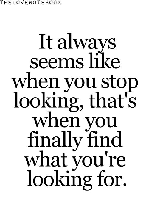 It always seems like when you stop looking, that's when you finally find what you're looking for.