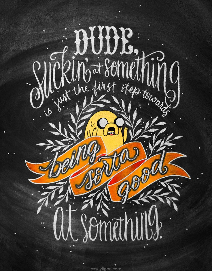 Dude, suckin' at something is just the first step towards being sorta good at something. - Jake / Adventure Time