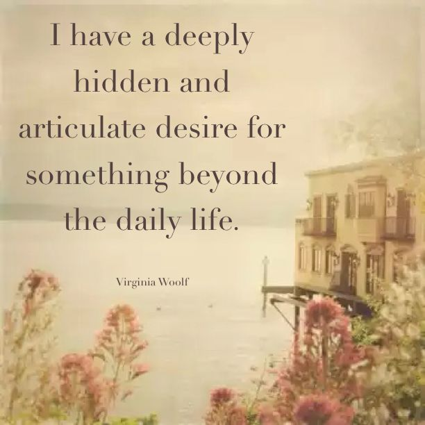 I have a deeply hidden and articulate desire for something beyond the daily life. - Virginia Woolf