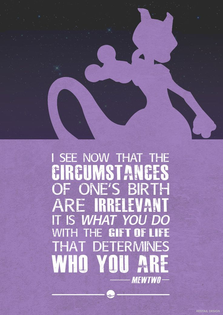 I see now that the circumstances of one's birth are irrelevant. It is what you do with the gift of life that determines who you are. - Mewtwo / Pokémon: The First Movie