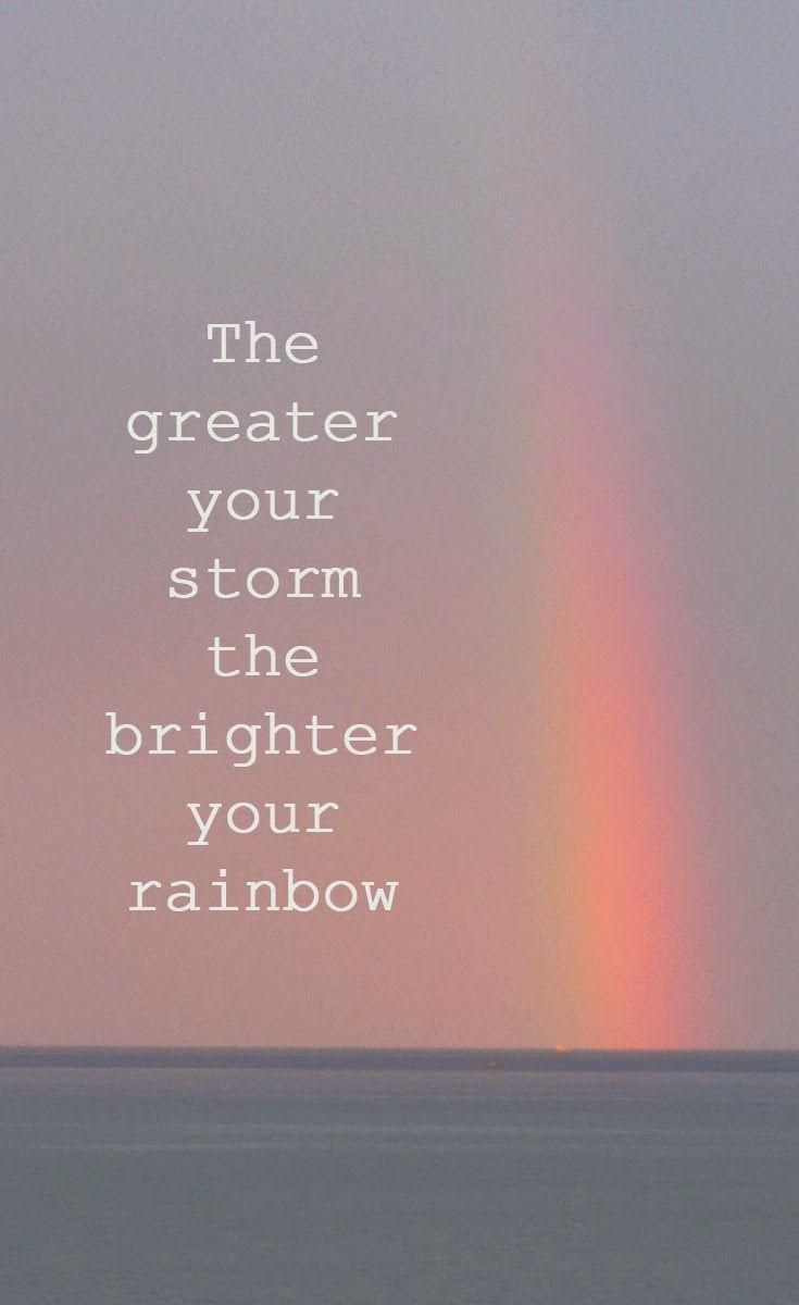 The greatest your storm the brighter your rainbow.