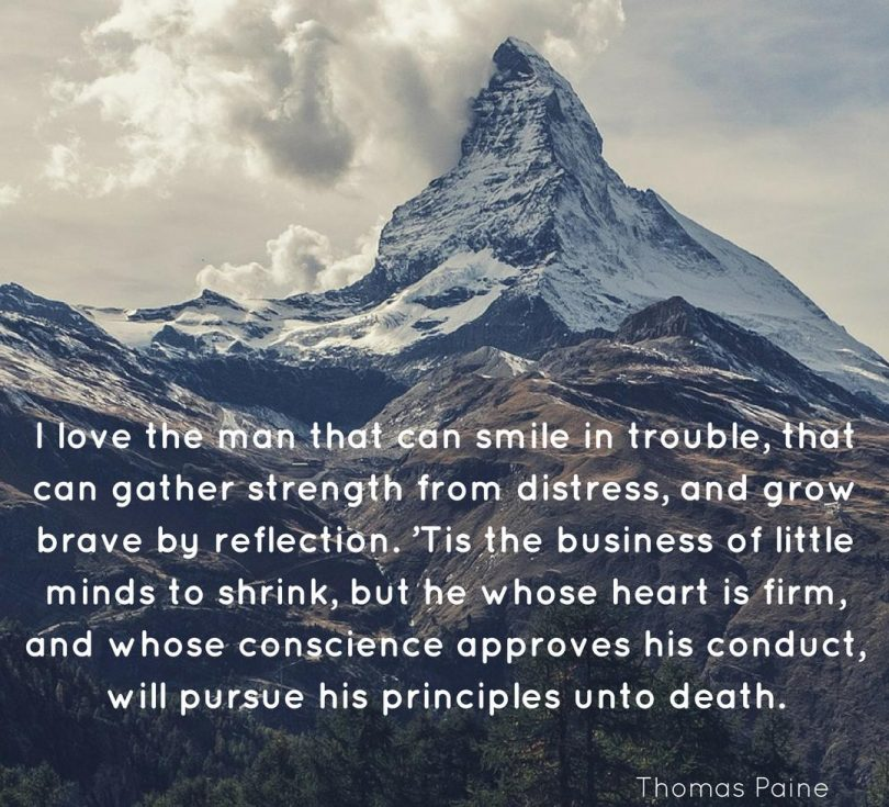 I love the man that can smile in trouble, that can gather strength from distress, and grow brave by reflection. 'Tis the business of little minds to shrink, but he whose heart is firm, and whose conscience approves his conduct, will pursue his principles unto death. - Thomas Paine