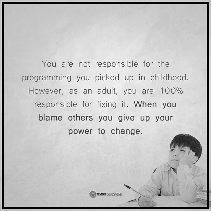 You are not responsible for the programming you picked up in childhood. However, as an adult, you are 100% responsible for fixing it. When you blame others you give up your power to change.