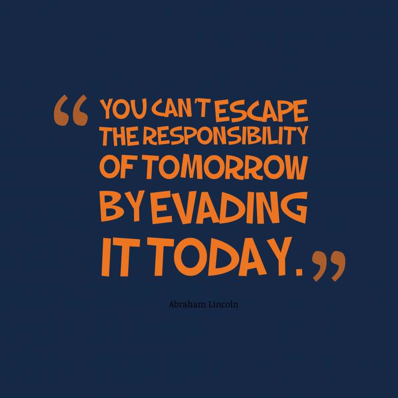 You can't escape the responsibility of tomorrow by evading it today. - Abraham Lincoln