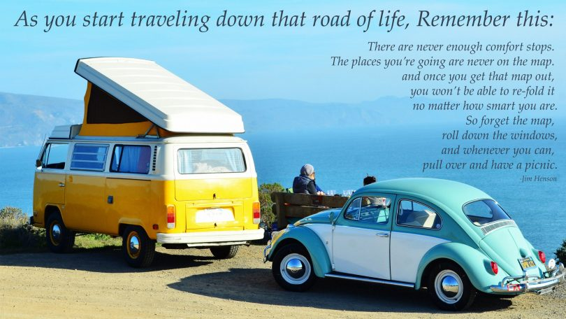 As you start traveling down that road of life, remember this: There are never enough comfort stops. The places you're going are never on the map. and once you get that map out, you won't be able to re-fold it no matter how smart you are. So forget the map, roll down the windows, and whenever you can, pull over and have a picnic. - Jim Henson